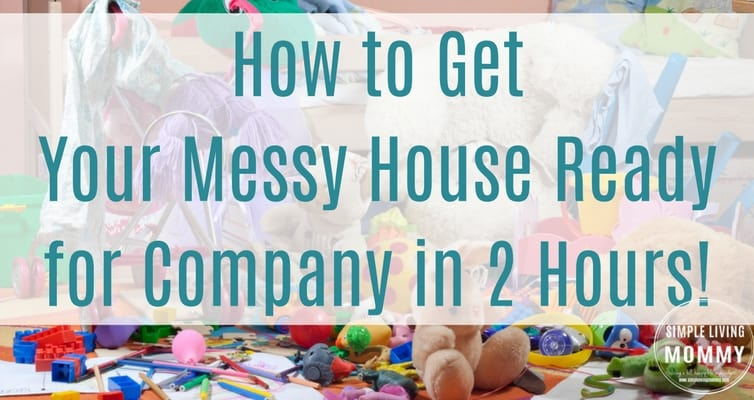 Unexpected guest? Follow these quick tips to get your messy house ready for company in under two hours!