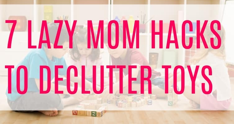 7 Lazy Mom Hacks to Declutter Toys