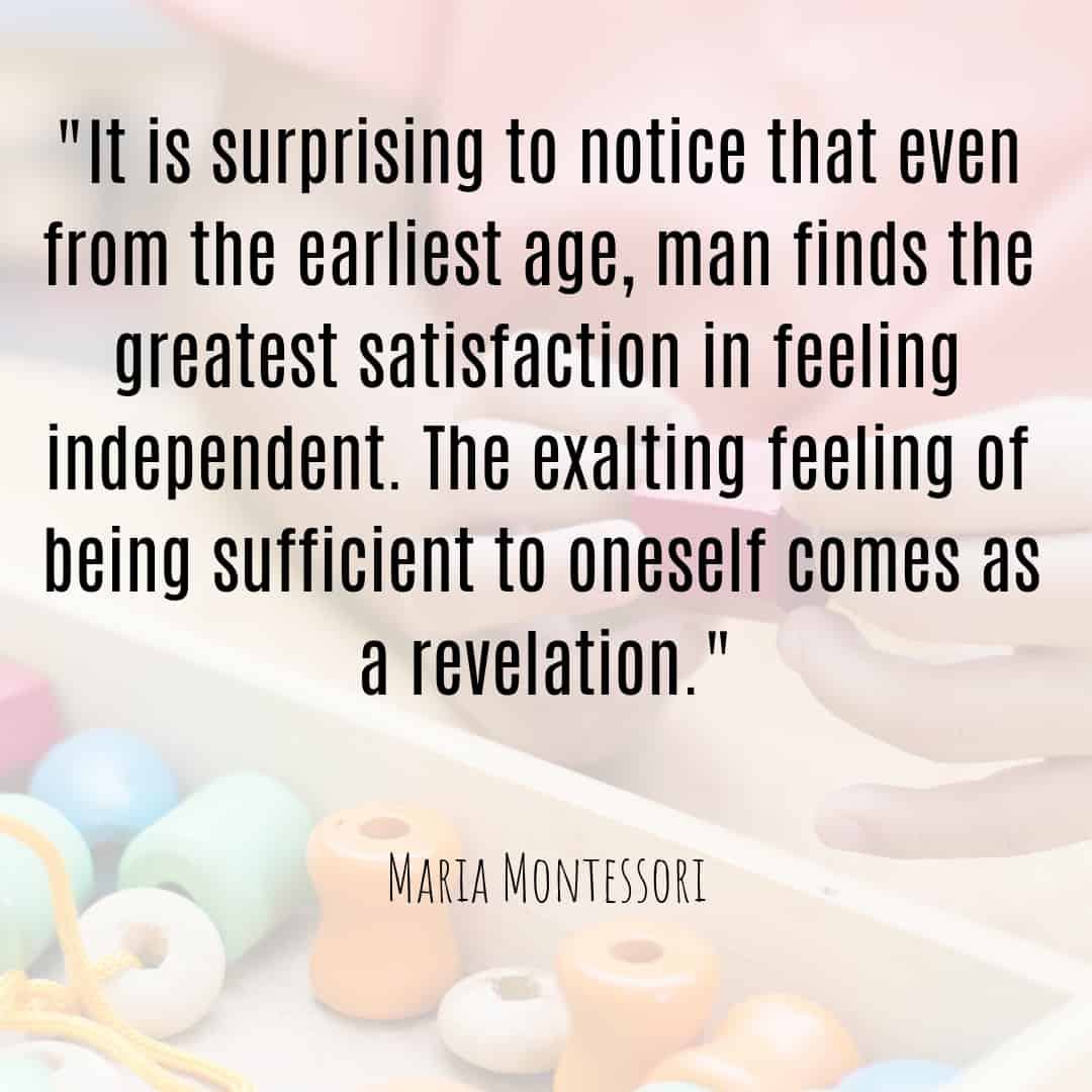 Maria Montessori Quote it is surprising to notice that even from the earliest age, man finds the greatest satisfaction in feeling independent.
