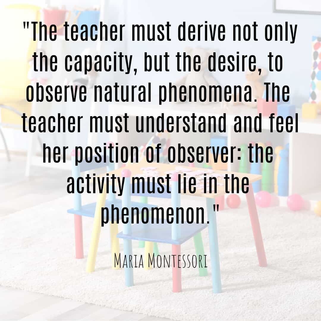 Maria Montessori Quote the teacher must derive not only the capacity, but the desire to observe...