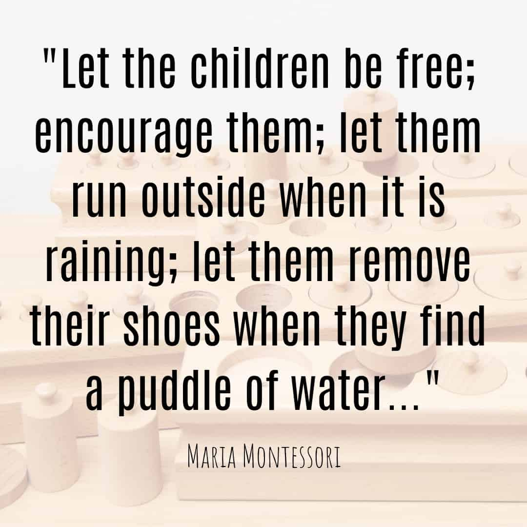 Maria Montessori Quote ...let them remove their shoes when they find a puddle of water...