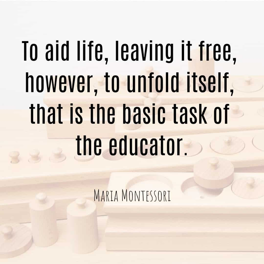 Maria Montessori Quote to aid life, leaving it free, however, to unfold itself, that is the basic task of the educator.