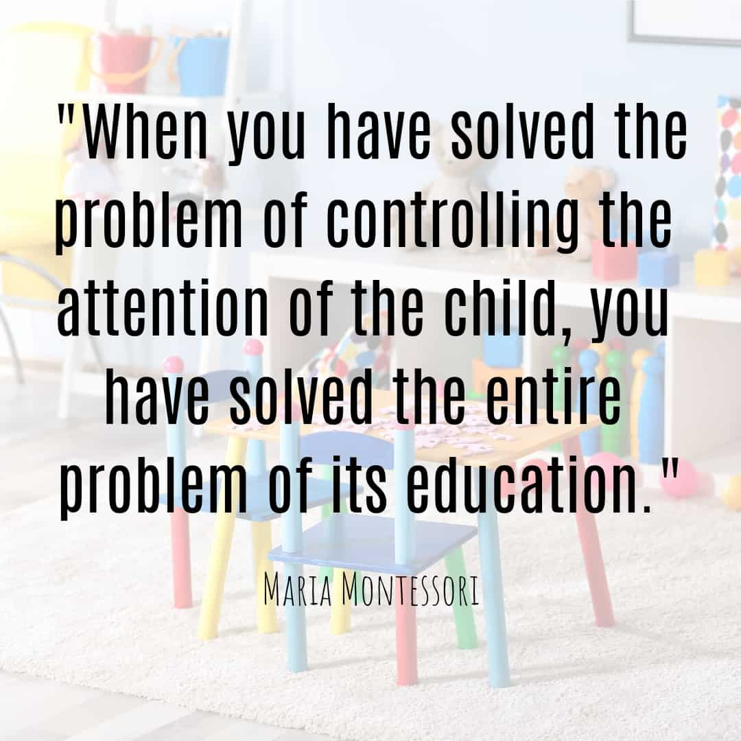 Maria Montessori Quote when you have solved the problem of controlling the attention of the child, you have solved the entire problem of its education.