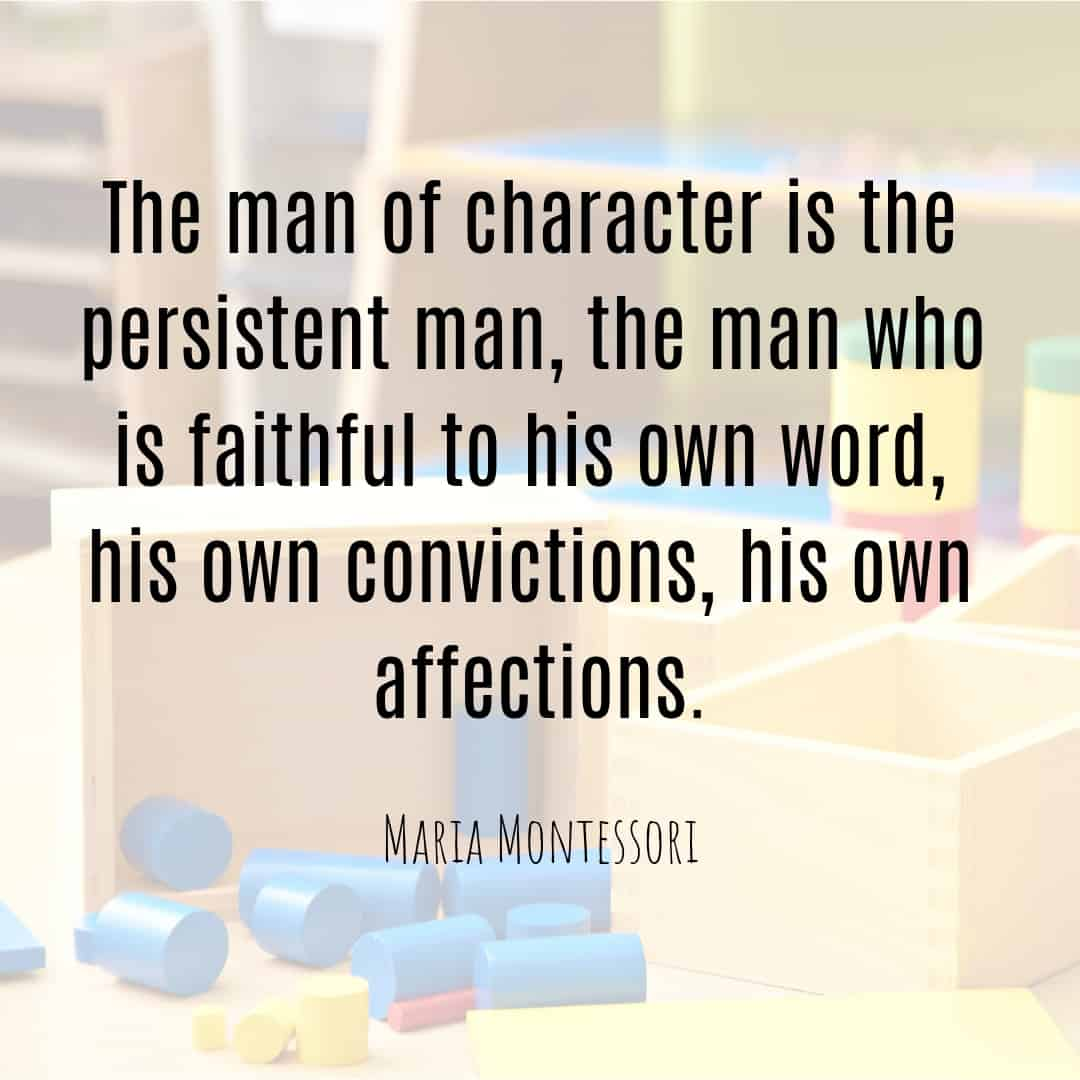 Maria Montessori Quote the man of character is the persistent man, teh man who is faithful to his own word, his own convictions, his own affections.