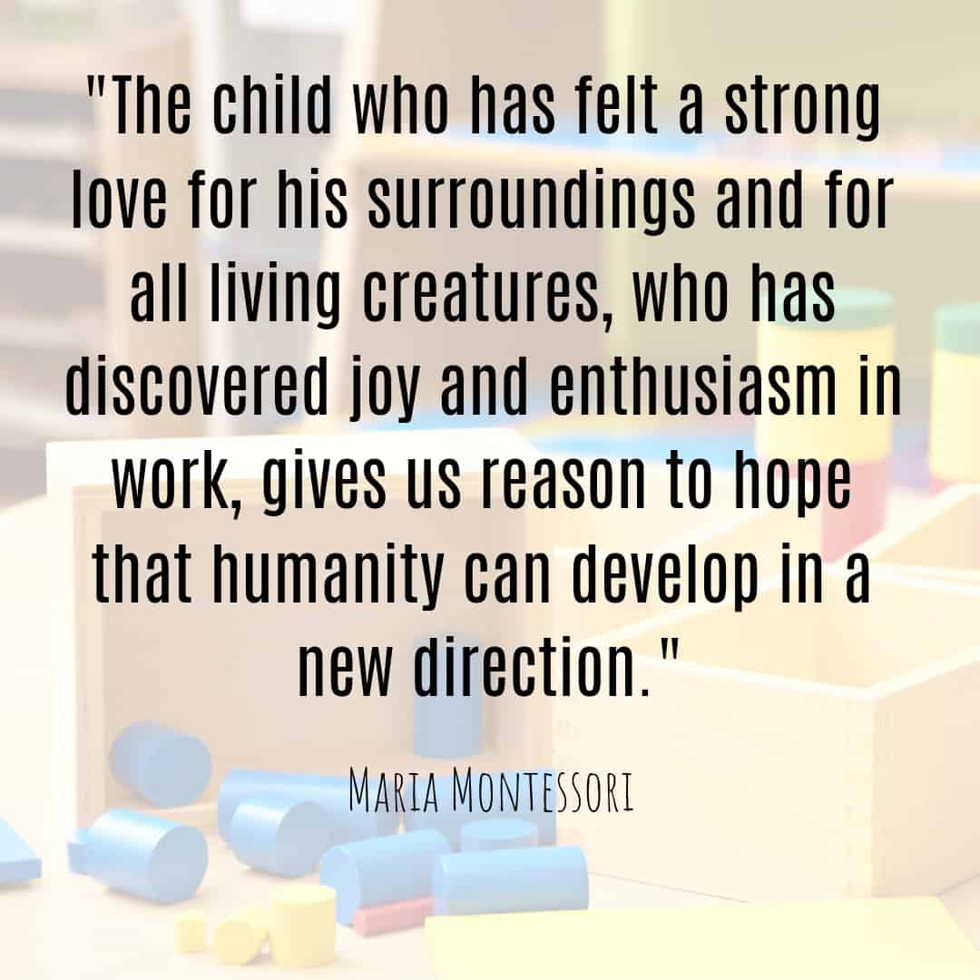 Maria Montessori Quote the child who has felt a strong love for his surroundings and for all living creatures...
