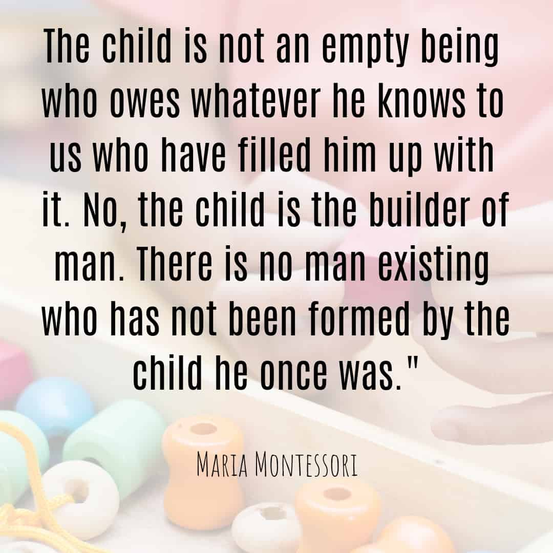 Maria Montessori Quote the child is not an empty being who owes whatever he knows to us who have filled him up with it.