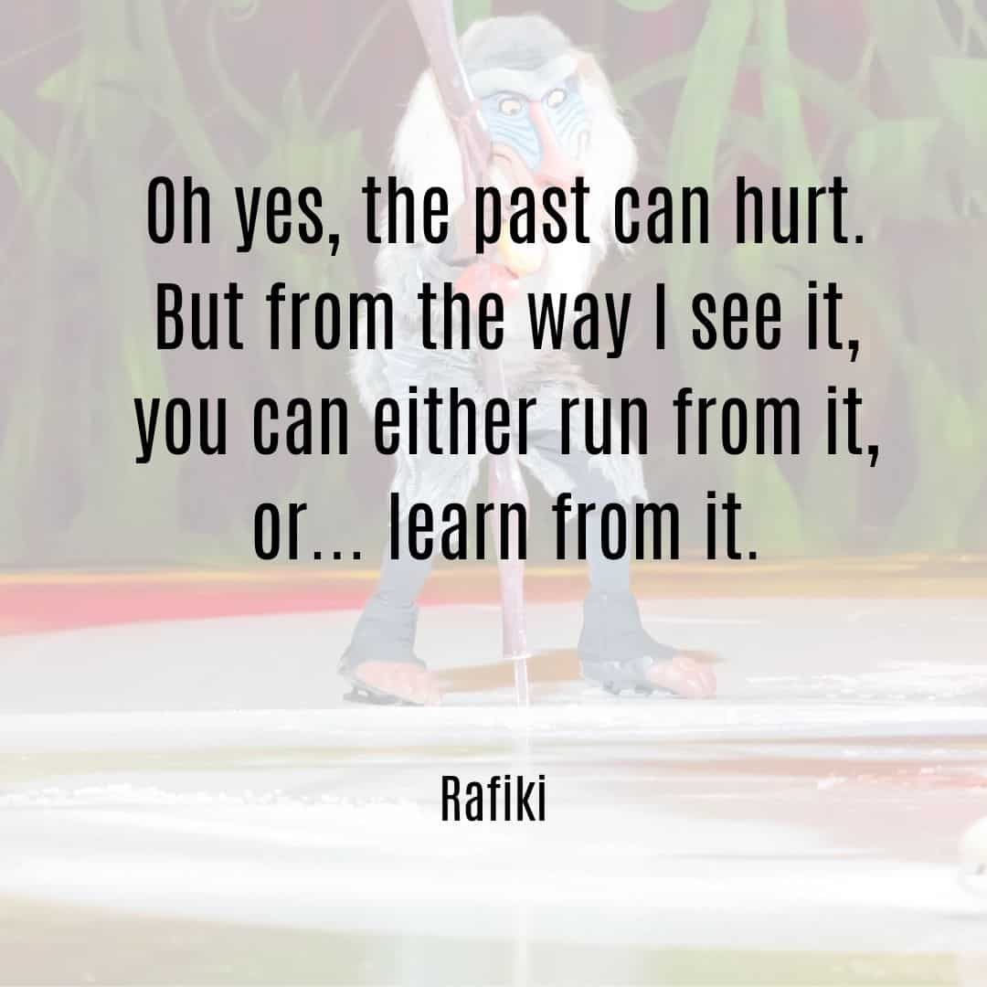 Oh yes, the past can hurt. But from the way I see it, you can either run from it, or learn from it Rafiki quote from Lion King