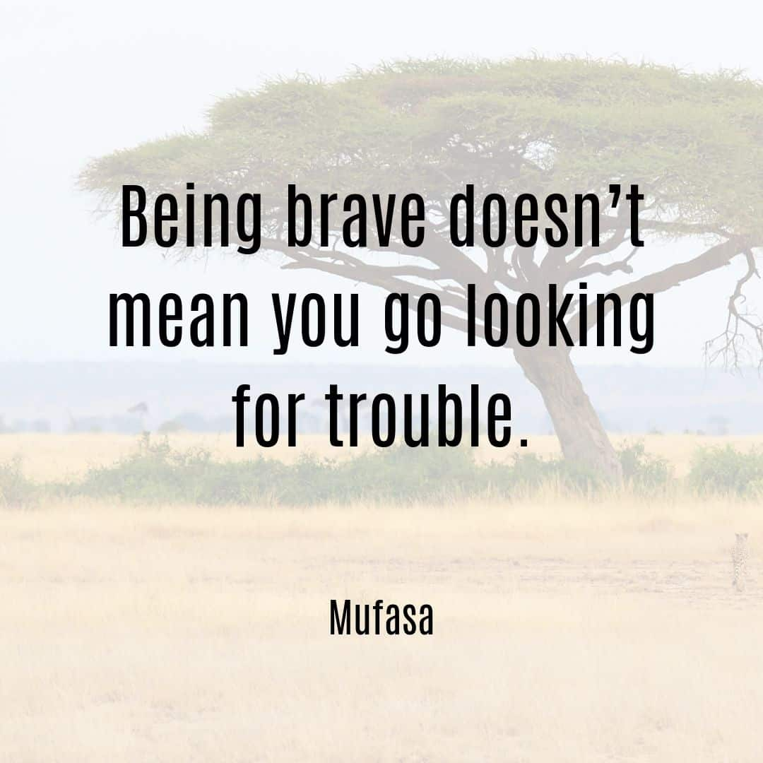 Being brave doesn't mean you go looking for trouble Mufasa Lion King quote