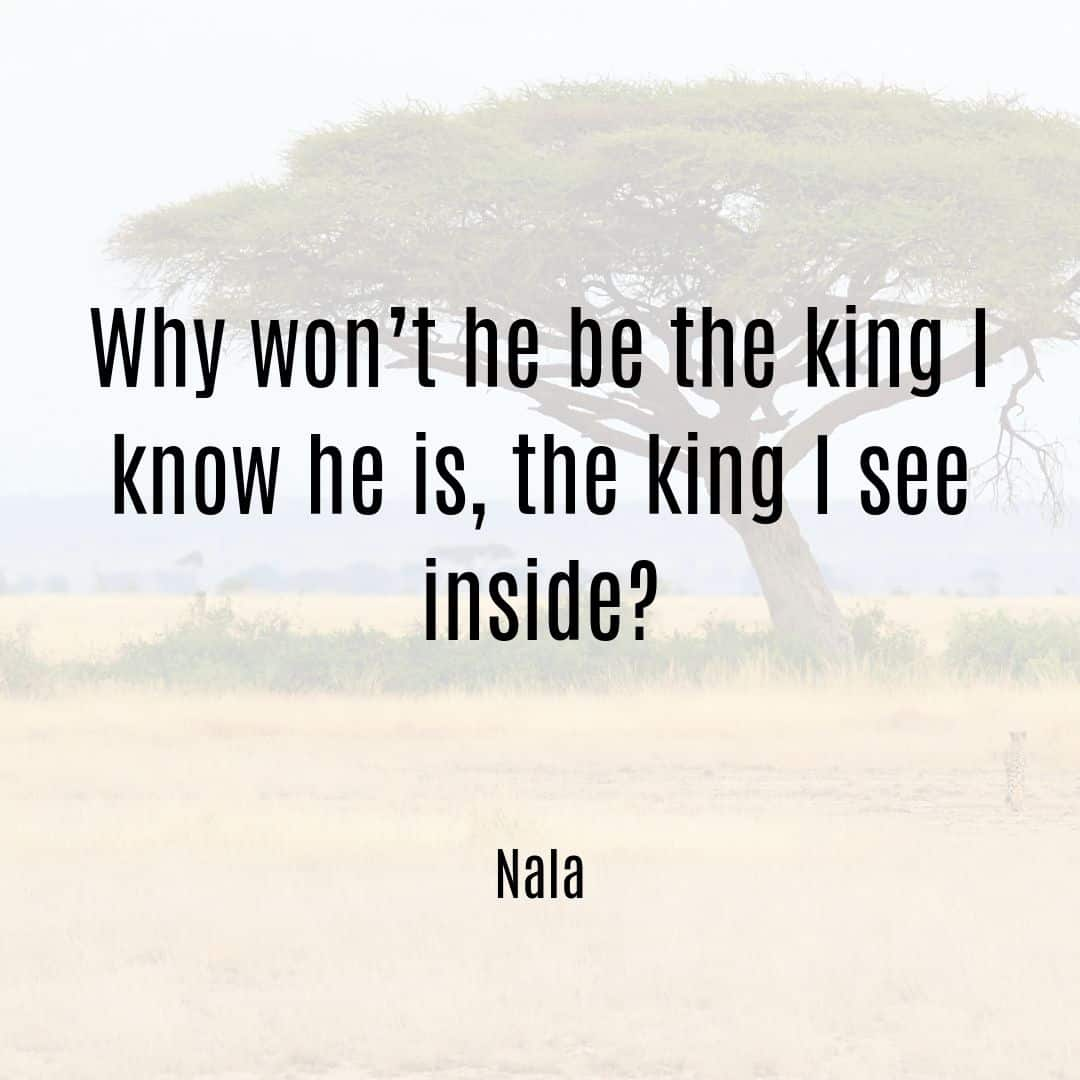 Why won't he be the king I know he is, the king I see inside Nala quote Lion King