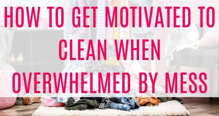 How to Get Motivated to Clean When Overwhelmed by Mess - actionable tips to get even the messiest house clean when you're completely overwhelmed!